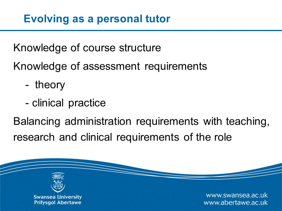Evolving as a personal tutor Knowledge of course structure Knowledge of assessment requirements - theory - clinical practice Balancing administration