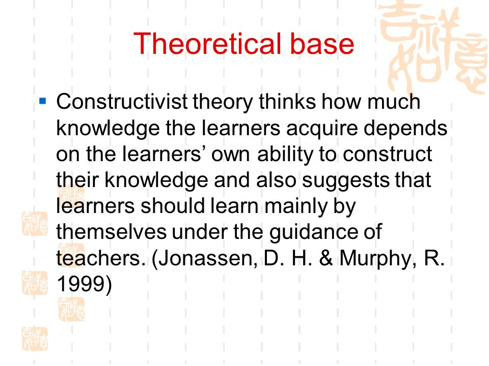 Theoretical base Constructivist theory thinks how much knowledge the learners acquire depends on the learners own ability to construct their knowledge