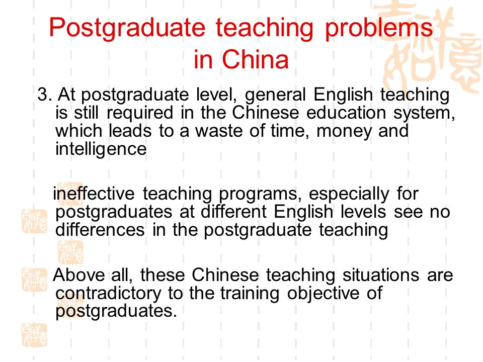 Postgraduate teaching problems in China 3. At postgraduate level, general English teaching is still required in the Chinese education system, which le