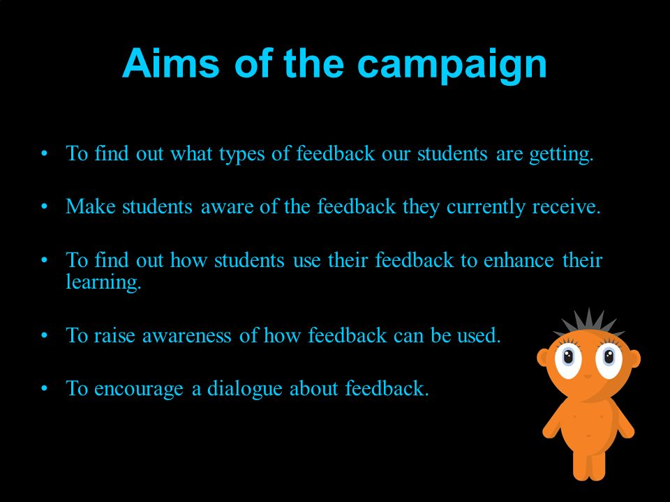 Aims of the campaign To find out what types of feedback our students are getting. Make students aware of the feedback they currently receive. To find