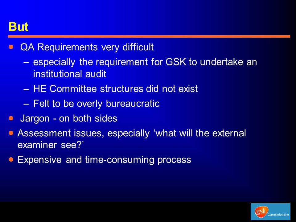 But QA Requirements very difficult –especially the requirement for GSK to undertake an institutional audit –HE Committee structures did not exist –Fel