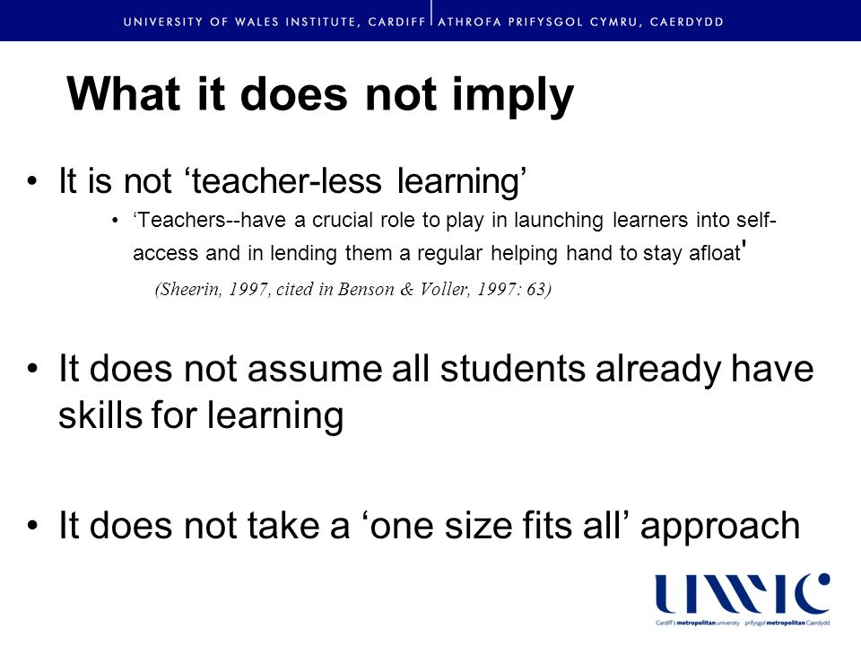 What it does not imply It is not teacher-less learning Teachers--have a crucial role to play in launching learners into self- access and in lending them a regular helping hand to stay afloat (Sheerin, 1997, cited in Benson & Voller, 1997: 63) It does not assume all students already have skills for learning It does not take a one size fits all approach