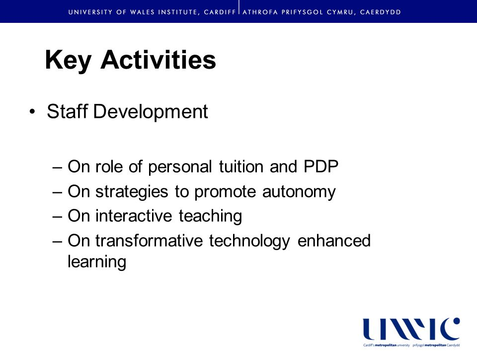 Key Activities Staff Development –On role of personal tuition and PDP –On strategies to promote autonomy –On interactive teaching –On transformative technology enhanced learning