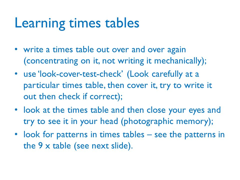 Learning times tables write a times table out over and over again (concentrating on it, not writing it mechanically); use look-cover-test-check (Look carefully at a particular times table, then cover it, try to write it out then check if correct); look at the times table and then close your eyes and try to see it in your head (photographic memory); look for patterns in times tables – see the patterns in the 9 x table (see next slide).