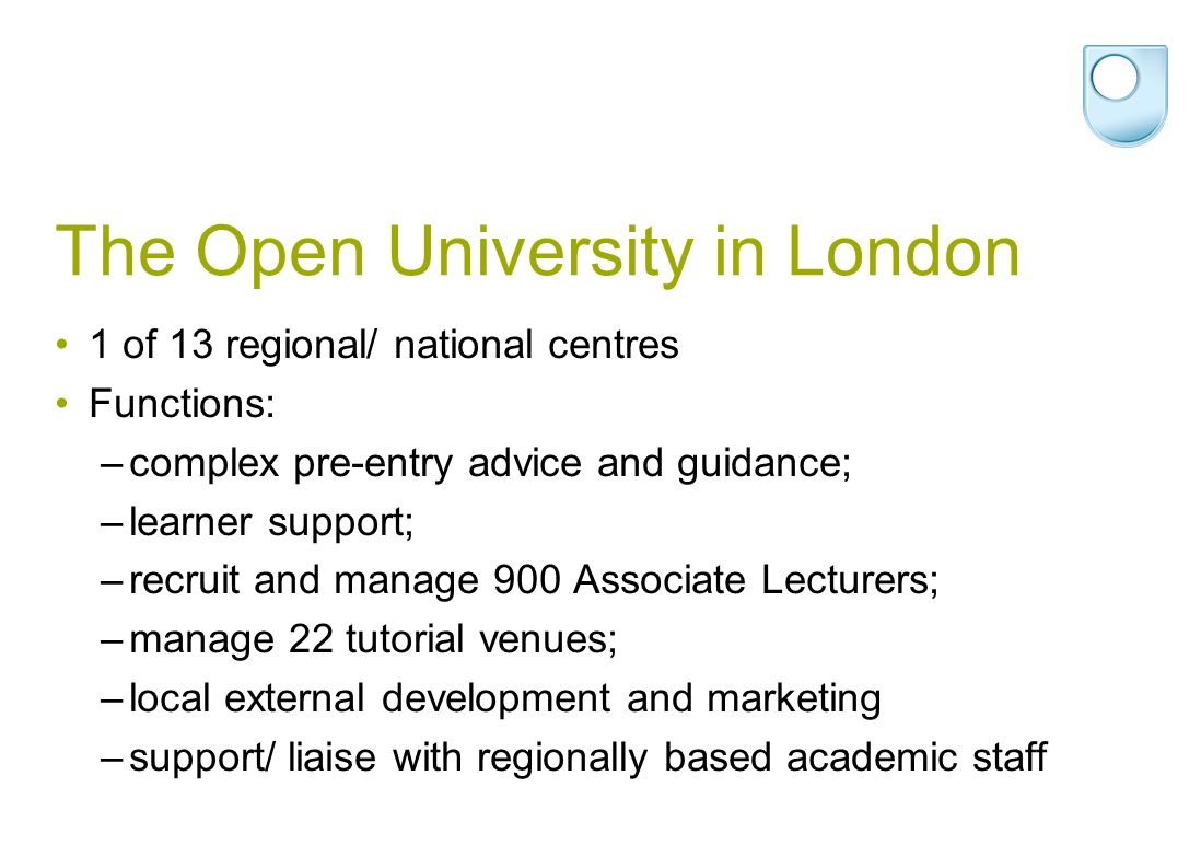 The Open University in London 1 of 13 regional/ national centres Functions: –complex pre-entry advice and guidance; –learner support; –recruit and manage 900 Associate Lecturers; –manage 22 tutorial venues; –local external development and marketing –support/ liaise with regionally based academic staff