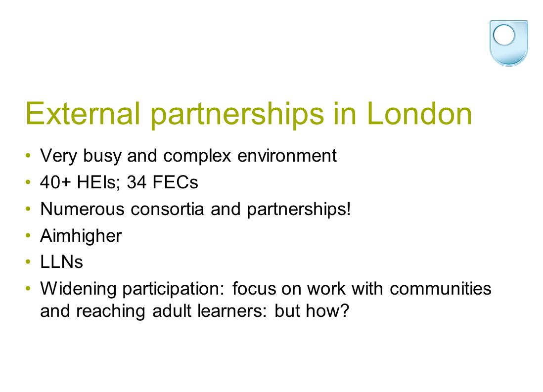 External partnerships in London Very busy and complex environment 40+ HEIs; 34 FECs Numerous consortia and partnerships.