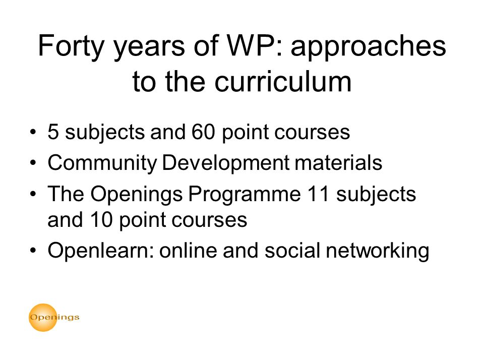 Forty years of WP: approaches to the curriculum 5 subjects and 60 point courses Community Development materials The Openings Programme 11 subjects and