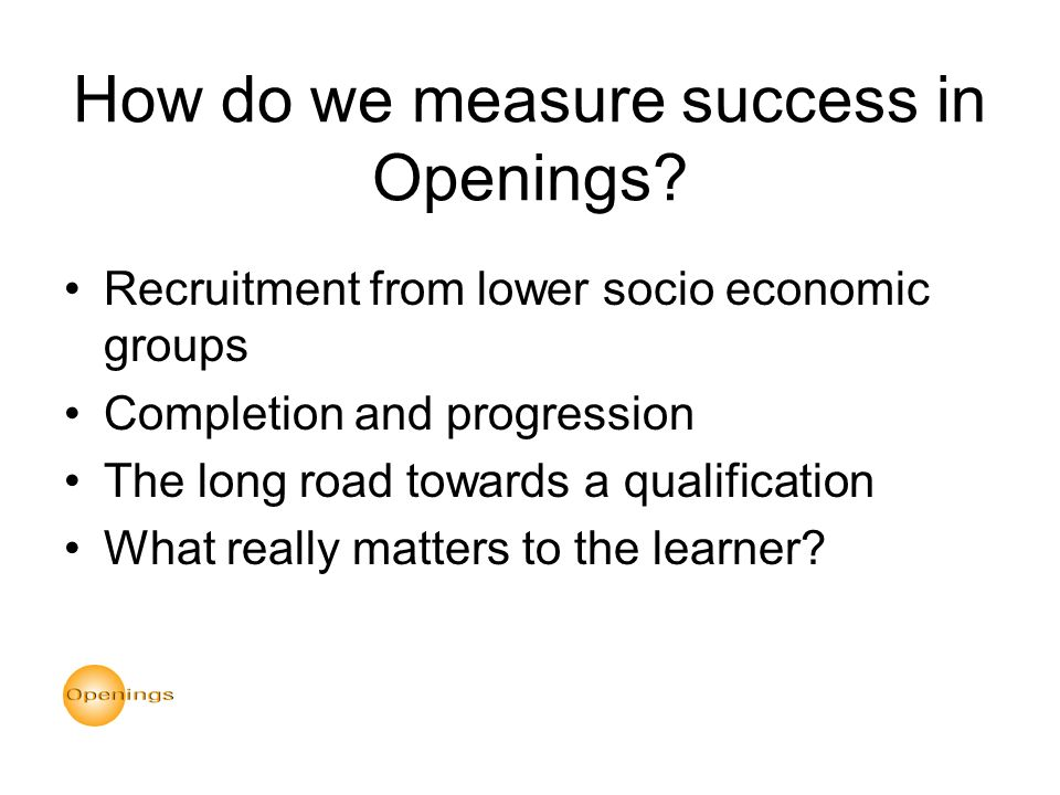 How do we measure success in Openings? Recruitment from lower socio economic groups Completion and progression The long road towards a qualification W