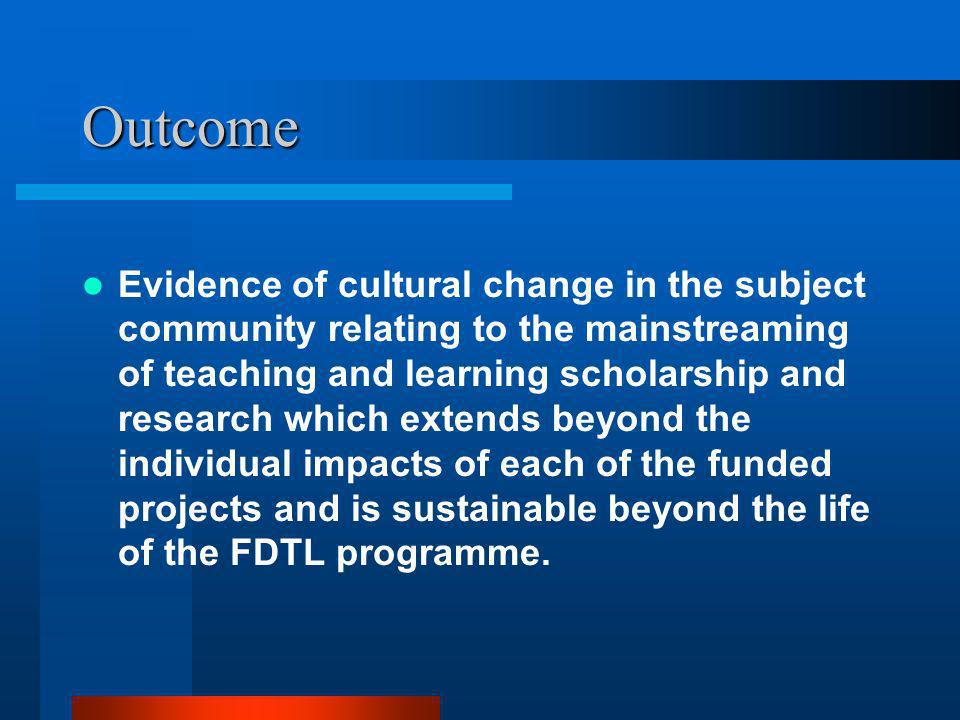 Outcome Evidence of cultural change in the subject community relating to the mainstreaming of teaching and learning scholarship and research which extends beyond the individual impacts of each of the funded projects and is sustainable beyond the life of the FDTL programme.