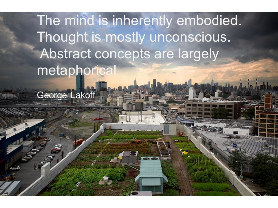 The mind is inherently embodied. Thought is mostly unconscious.