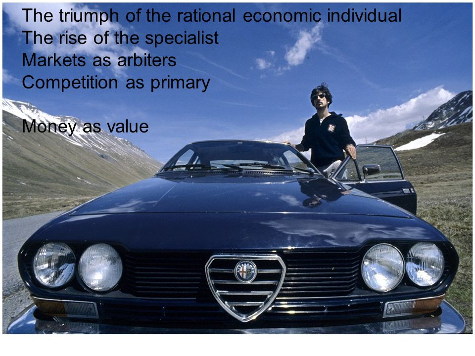 The triumph of the rational economic individual The rise of the specialist Markets as arbiters Competition as primary Money as value