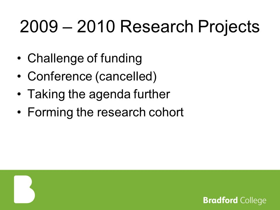 2009 – 2010 Research Projects Challenge of funding Conference (cancelled) Taking the agenda further Forming the research cohort