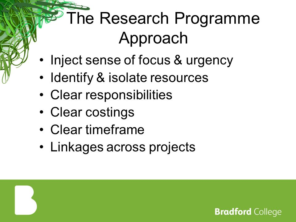 The Research Programme Approach Inject sense of focus & urgency Identify & isolate resources Clear responsibilities Clear costings Clear timeframe Linkages across projects