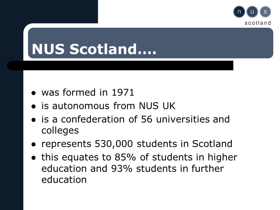 NUS Scotland…. was formed in 1971 is autonomous from NUS UK is a confederation of 56 universities and colleges represents 530,000 students in Scotland