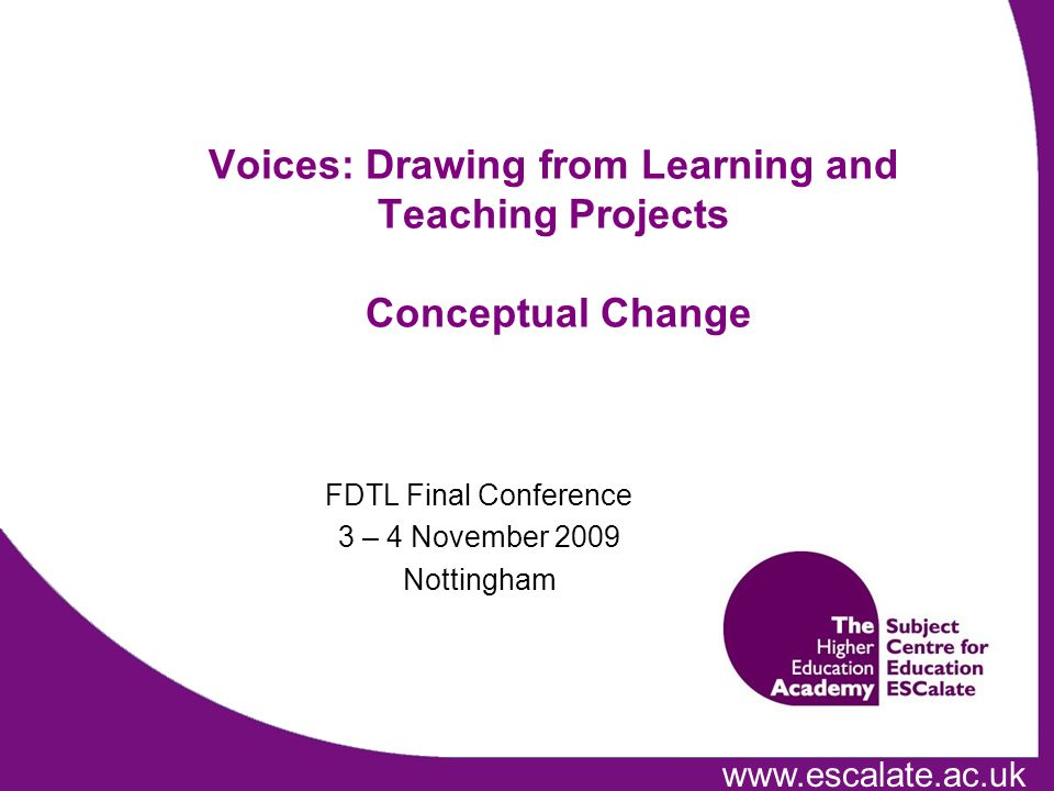 FDTL Final Conference 3 – 4 November 2009 Nottingham Voices: Drawing from Learning and Teaching Projects Conceptual Change
