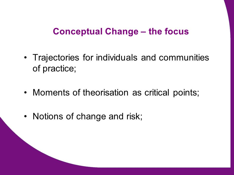 Conceptual Change – the focus Trajectories for individuals and communities of practice; Moments of theorisation as critical points; Notions of change and risk;