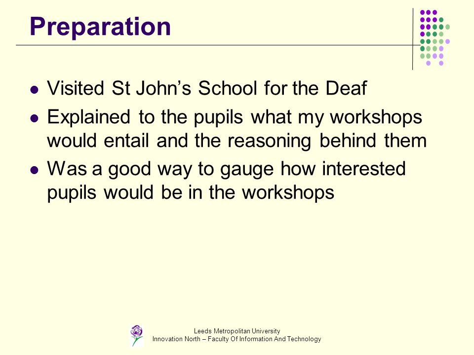 Leeds Metropolitan University Innovation North – Faculty Of Information And Technology Preparation Visited St Johns School for the Deaf Explained to the pupils what my workshops would entail and the reasoning behind them Was a good way to gauge how interested pupils would be in the workshops