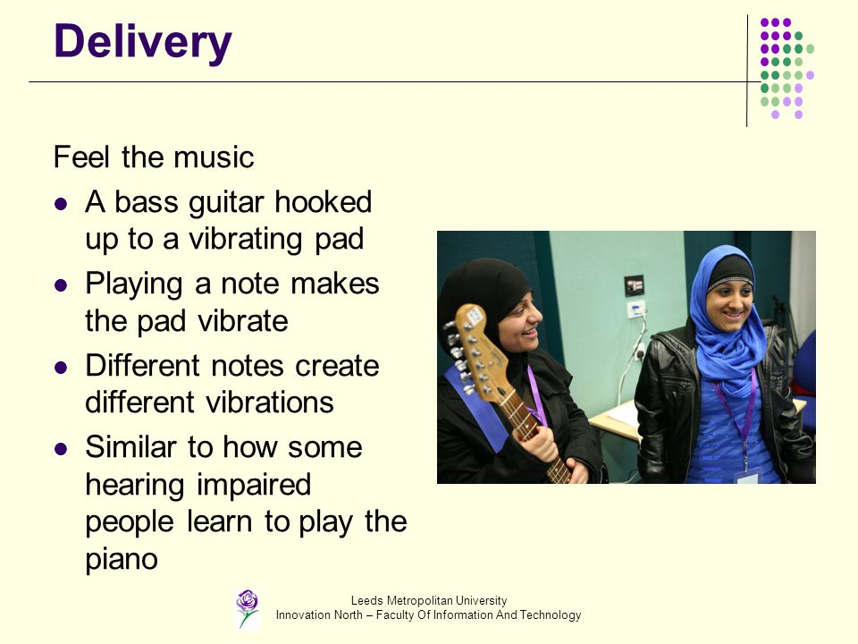 Leeds Metropolitan University Innovation North – Faculty Of Information And Technology Delivery Feel the music A bass guitar hooked up to a vibrating pad Playing a note makes the pad vibrate Different notes create different vibrations Similar to how some hearing impaired people learn to play the piano