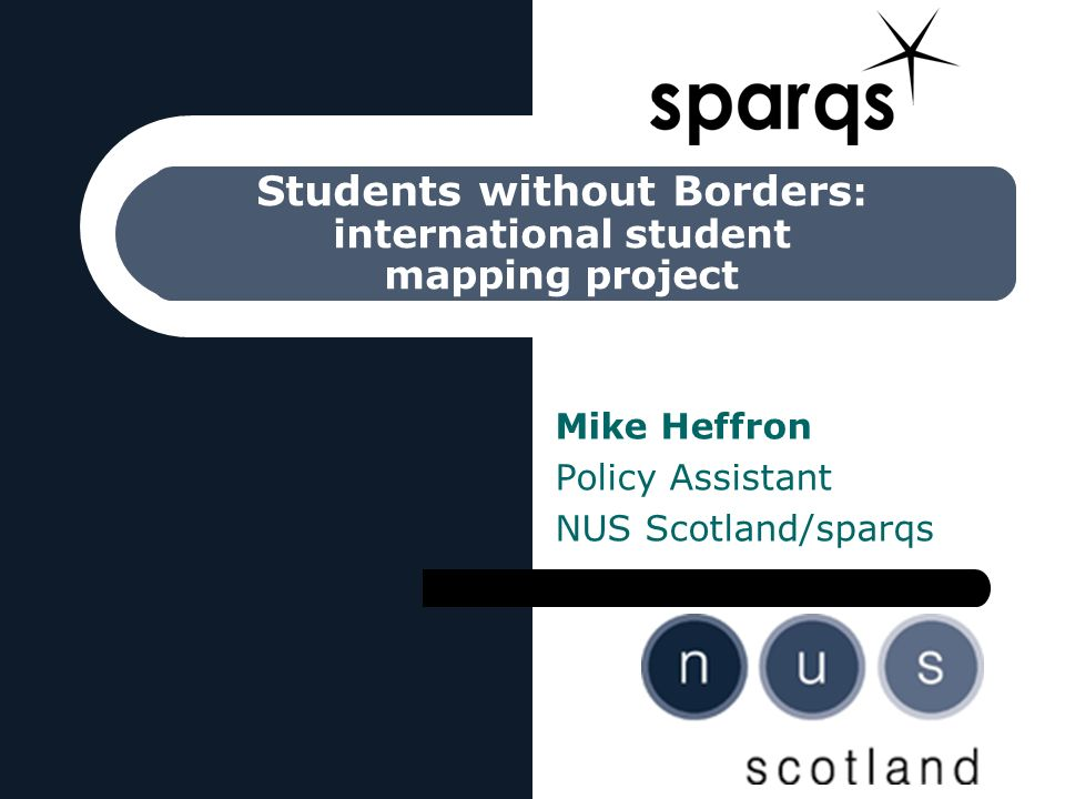 Students without Borders : international student mapping project Mike Heffron Policy Assistant NUS Scotland/sparqs