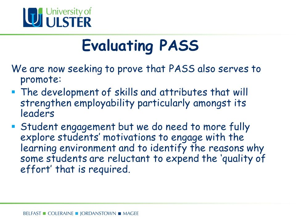 Evaluating PASS We are now seeking to prove that PASS also serves to promote: The development of skills and attributes that will strengthen employability particularly amongst its leaders Student engagement but we do need to more fully explore students motivations to engage with the learning environment and to identify the reasons why some students are reluctant to expend the quality of effort that is required.