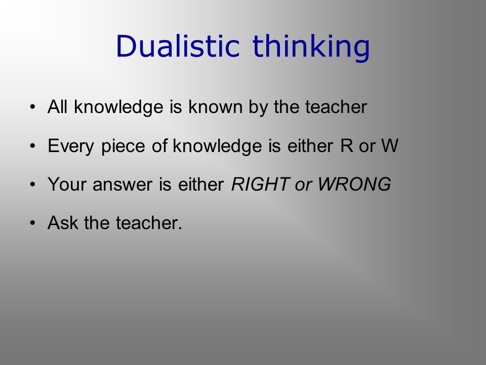 Dualistic thinking All knowledge is known by the teacher Every piece of knowledge is either R or W Your answer is either RIGHT or WRONG Ask the teache