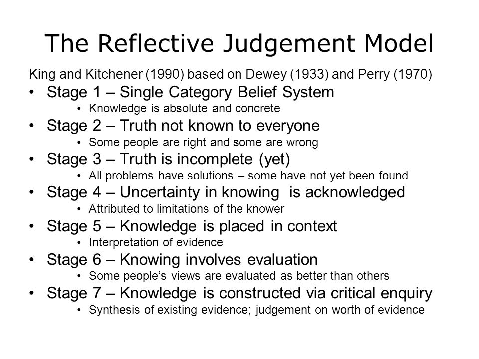 The Reflective Judgement Model King and Kitchener (1990) based on Dewey (1933) and Perry (1970) Stage 1 – Single Category Belief System Knowledge is a