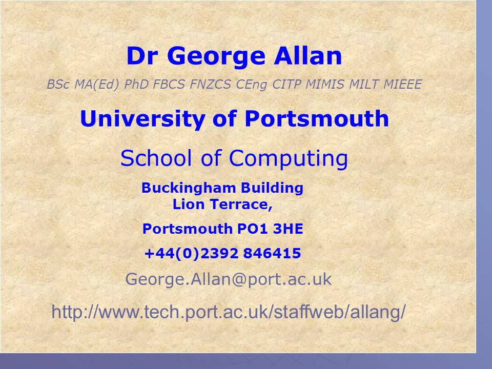 Dr George Allan BSc MA(Ed) PhD FBCS FNZCS CEng CITP MIMIS MILT MIEEE University of Portsmouth School of Computing Buckingham Building Lion Terrace, Po