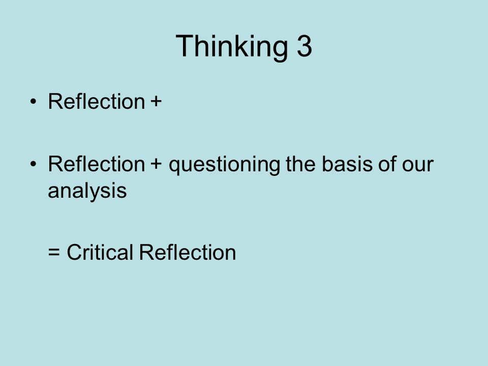 Thinking 3 Reflection + Reflection + questioning the basis of our analysis = Critical Reflection