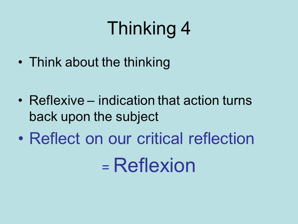 Thinking 4 Think about the thinking Reflexive – indication that action turns back upon the subject Reflect on our critical reflection = Reflexion