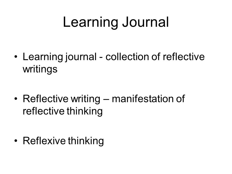 Learning Journal Learning journal - collection of reflective writings Reflective writing – manifestation of reflective thinking Reflexive thinking