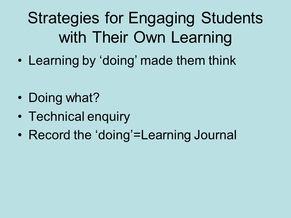 Strategies for Engaging Students with Their Own Learning Learning by doing made them think Doing what? Technical enquiry Record the doing=Learning Jou