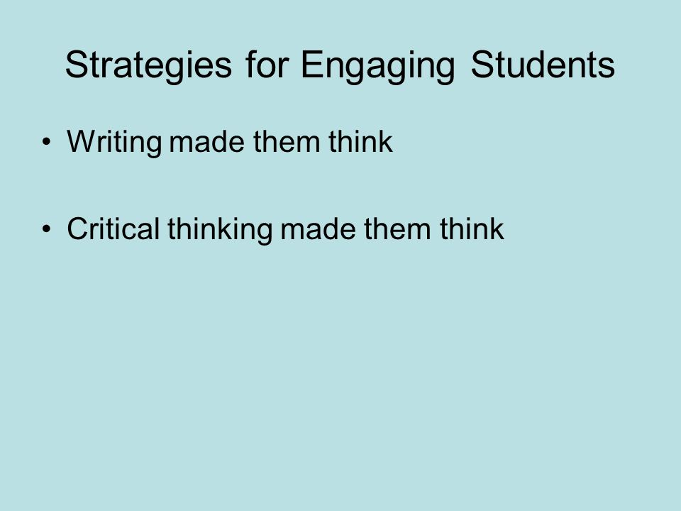Strategies for Engaging Students Writing made them think Critical thinking made them think