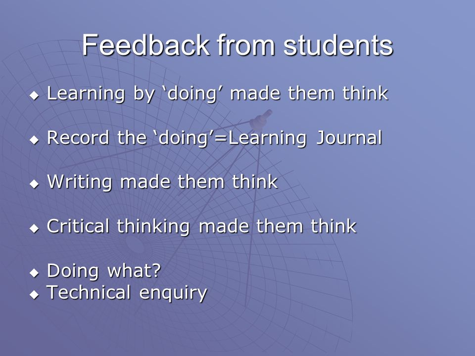 Feedback from students Learning by doing made them think Learning by doing made them think Record the doing=Learning Journal Record the doing=Learning