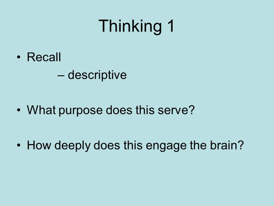 Thinking 1 Recall – descriptive What purpose does this serve? How deeply does this engage the brain?