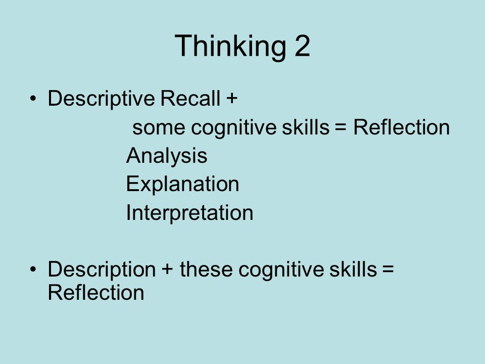 Thinking 2 Descriptive Recall + some cognitive skills = Reflection Analysis Explanation Interpretation Description + these cognitive skills = Reflecti