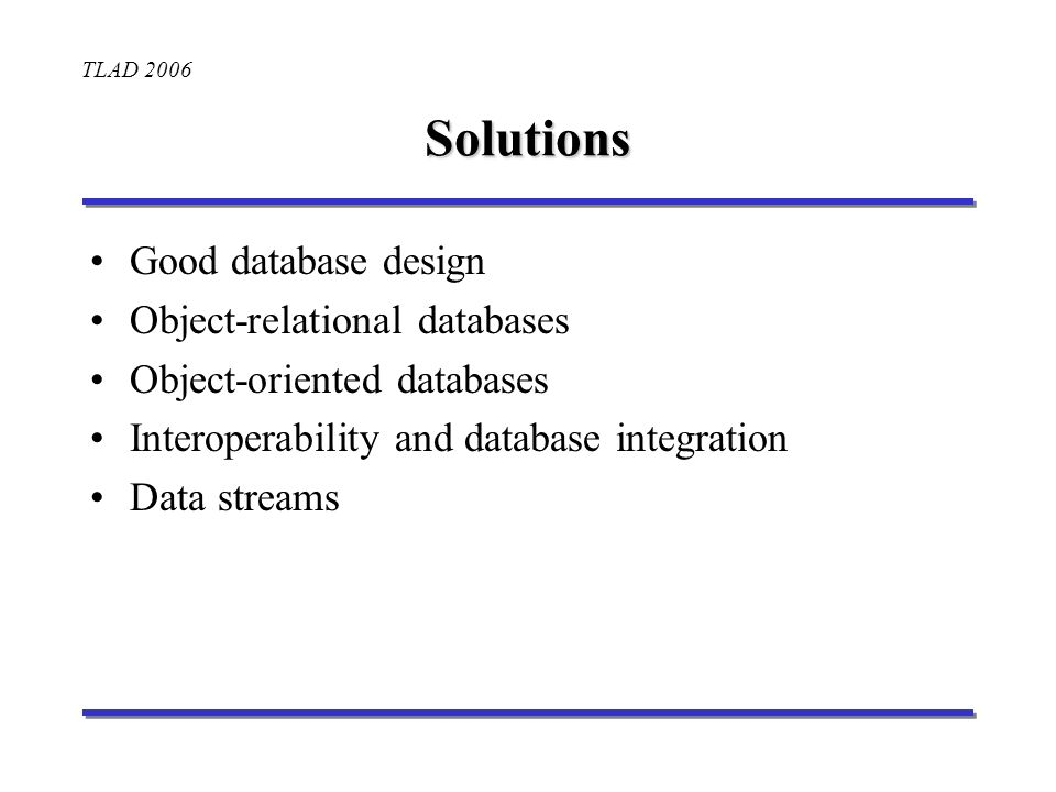 TLAD 2006 Solutions Good database design Object-relational databases Object-oriented databases Interoperability and database integration Data streams