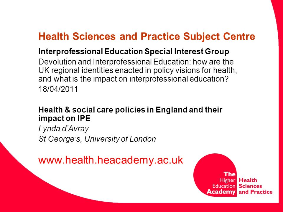 Health Sciences and Practice Subject Centre Interprofessional Education Special Interest Group Devolution and Interprofessional Education: how are the UK regional identities enacted in policy visions for health, and what is the impact on interprofessional education.