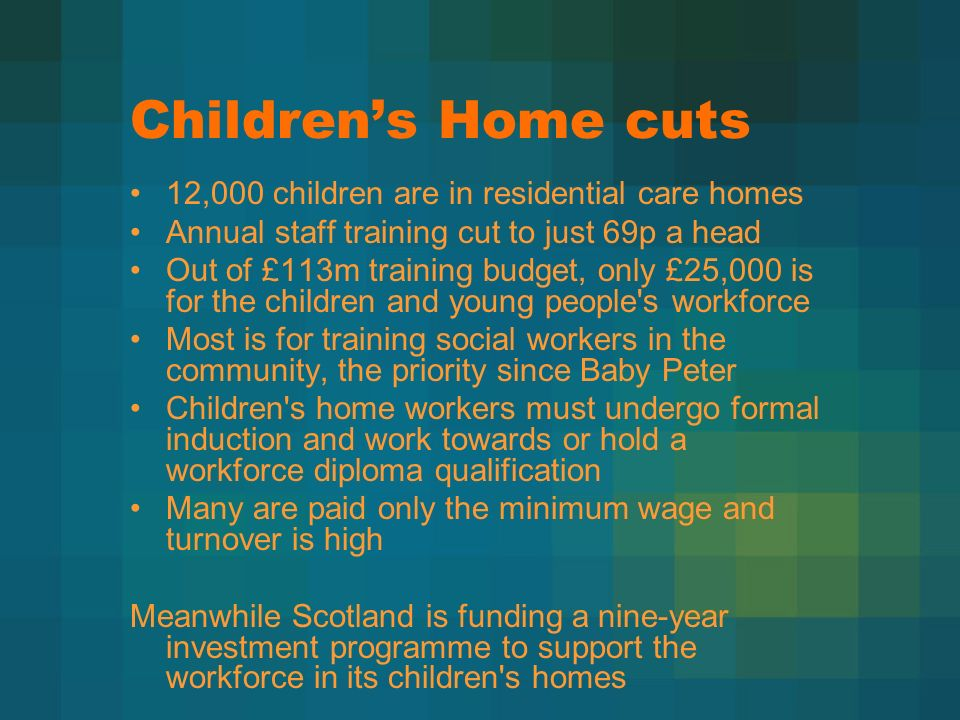 Childrens Home cuts 12,000 children are in residential care homes Annual staff training cut to just 69p a head Out of £113m training budget, only £25,000 is for the children and young people s workforce Most is for training social workers in the community, the priority since Baby Peter Children s home workers must undergo formal induction and work towards or hold a workforce diploma qualification Many are paid only the minimum wage and turnover is high Meanwhile Scotland is funding a nine-year investment programme to support the workforce in its children s homes