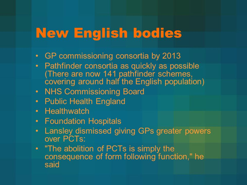 New English bodies GP commissioning consortia by 2013 Pathfinder consortia as quickly as possible (There are now 141 pathfinder schemes, covering around half the English population) NHS Commissioning Board Public Health England Healthwatch Foundation Hospitals Lansley dismissed giving GPs greater powers over PCTs: The abolition of PCTs is simply the consequence of form following function, he said