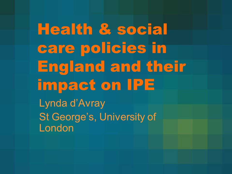 Health & social care policies in England and their impact on IPE Lynda dAvray St Georges, University of London