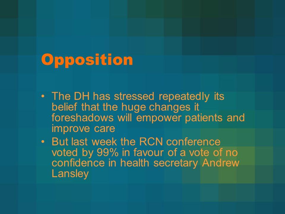 Opposition The DH has stressed repeatedly its belief that the huge changes it foreshadows will empower patients and improve care But last week the RCN conference voted by 99% in favour of a vote of no confidence in health secretary Andrew Lansley