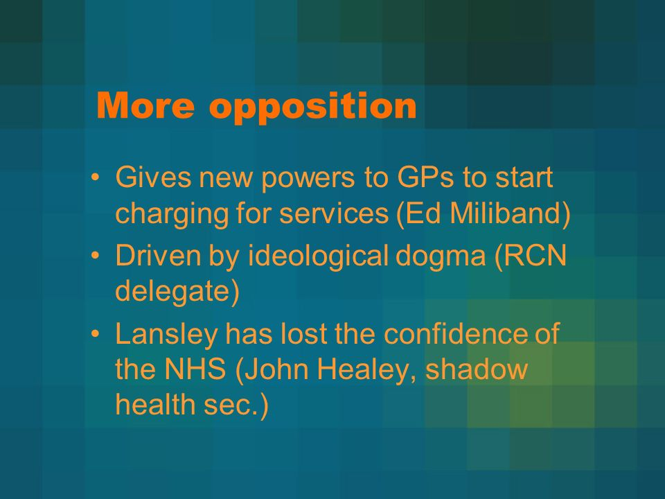More opposition Gives new powers to GPs to start charging for services (Ed Miliband) Driven by ideological dogma (RCN delegate) Lansley has lost the confidence of the NHS (John Healey, shadow health sec.)