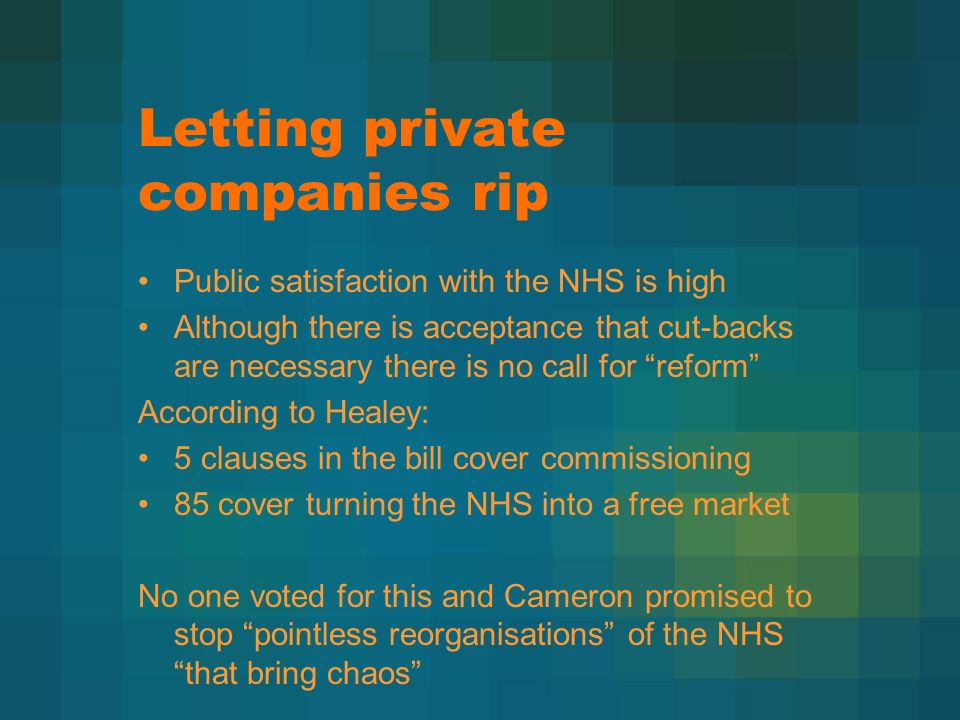 Letting private companies rip Public satisfaction with the NHS is high Although there is acceptance that cut-backs are necessary there is no call for reform According to Healey: 5 clauses in the bill cover commissioning 85 cover turning the NHS into a free market No one voted for this and Cameron promised to stop pointless reorganisations of the NHS that bring chaos