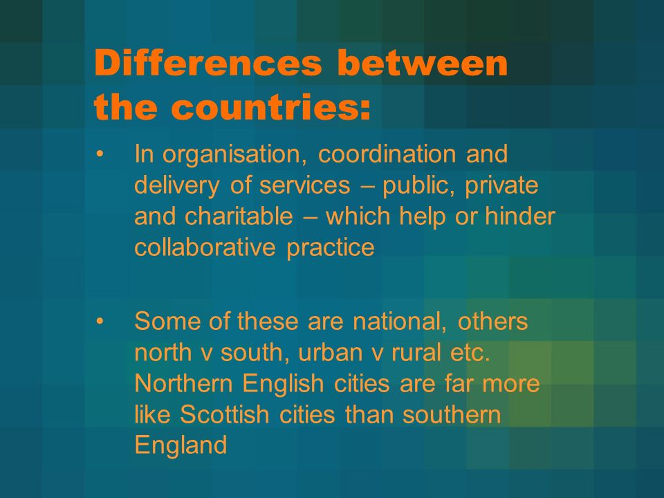 Differences between the countries: In organisation, coordination and delivery of services – public, private and charitable – which help or hinder collaborative practice Some of these are national, others north v south, urban v rural etc.
