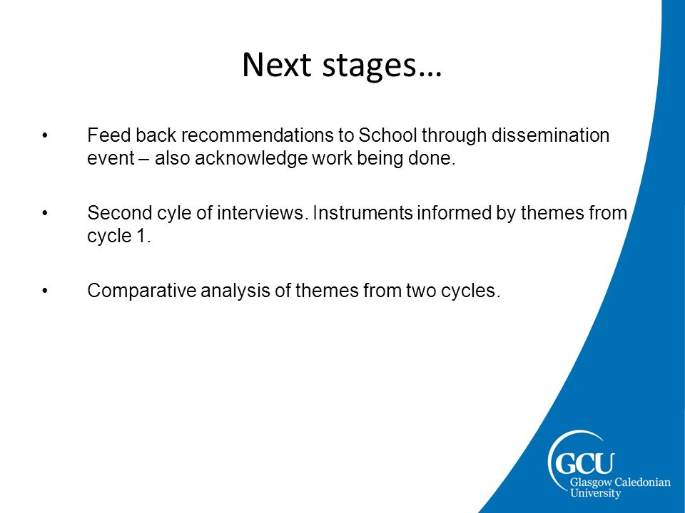 Feed back recommendations to School through dissemination event – also acknowledge work being done. Second cyle of interviews. Instruments informed by