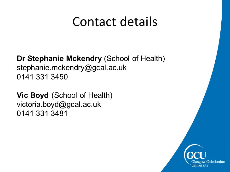 Contact details Dr Stephanie Mckendry (School of Health) stephanie.mckendry@gcal.ac.uk 0141 331 3450 Vic Boyd (School of Health) victoria.boyd@gcal.ac.uk 0141 331 3481