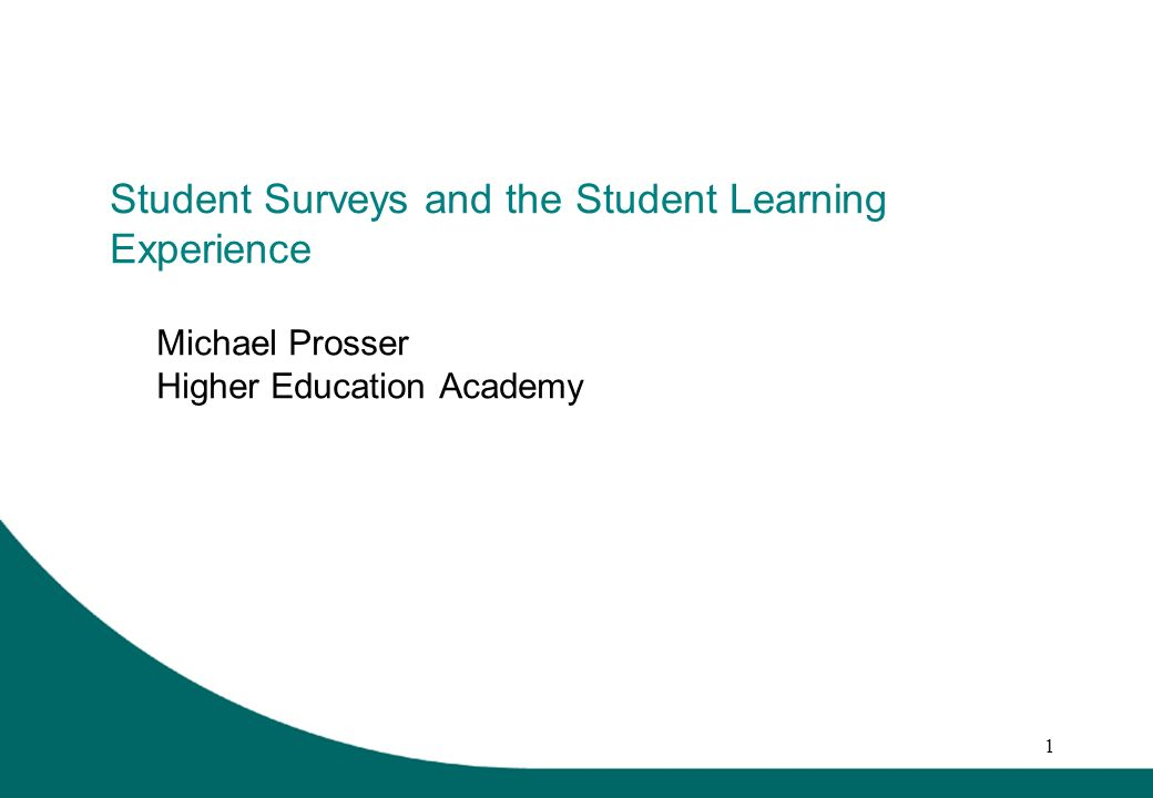 1 Student Surveys and the Student Learning Experience Michael Prosser Higher Education Academy