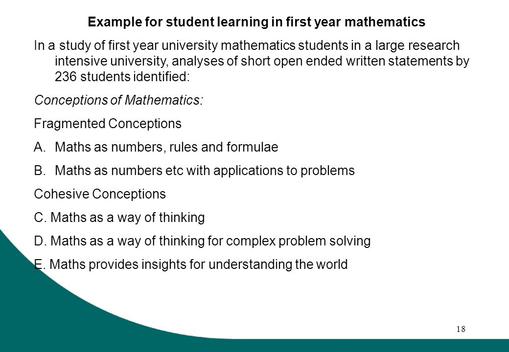 18 Example for student learning in first year mathematics In a study of first year university mathematics students in a large research intensive university, analyses of short open ended written statements by 236 students identified: Conceptions of Mathematics: Fragmented Conceptions A.Maths as numbers, rules and formulae B.Maths as numbers etc with applications to problems Cohesive Conceptions C.