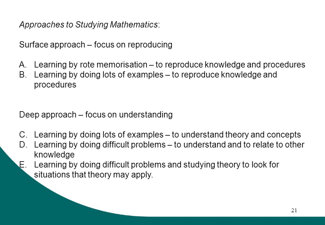 21 Approaches to Studying Mathematics: Surface approach – focus on reproducing A.Learning by rote memorisation – to reproduce knowledge and procedures B.Learning by doing lots of examples – to reproduce knowledge and procedures Deep approach – focus on understanding C.Learning by doing lots of examples – to understand theory and concepts D.Learning by doing difficult problems – to understand and to relate to other knowledge E.Learning by doing difficult problems and studying theory to look for situations that theory may apply.