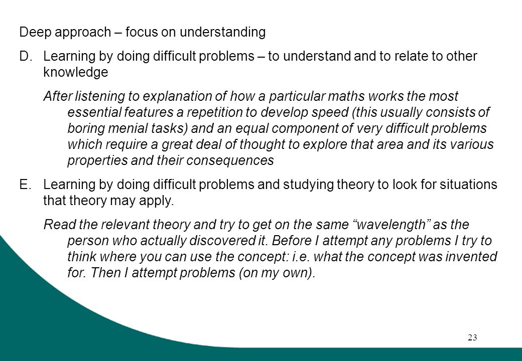 23 Deep approach – focus on understanding D.Learning by doing difficult problems – to understand and to relate to other knowledge After listening to explanation of how a particular maths works the most essential features a repetition to develop speed (this usually consists of boring menial tasks) and an equal component of very difficult problems which require a great deal of thought to explore that area and its various properties and their consequences E.Learning by doing difficult problems and studying theory to look for situations that theory may apply.